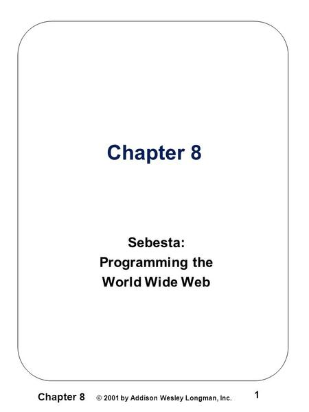 Chapter 8 © 2001 by Addison Wesley Longman, Inc. 1 Chapter 8 Sebesta: Programming the World Wide Web.