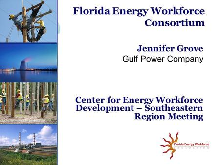 Jennifer Grove Gulf Power Company Center for Energy Workforce Development – Southeastern Region Meeting Florida Energy Workforce Consortium.
