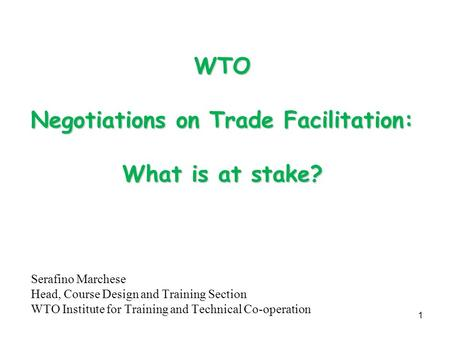 1 WTO Negotiations on Trade Facilitation: What is at stake? Serafino Marchese Head, Course Design and Training Section WTO Institute for Training and Technical.