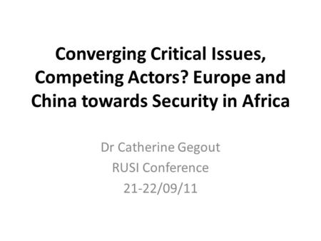 Converging Critical Issues, Competing Actors? Europe and China towards Security in Africa Dr Catherine Gegout RUSI Conference 21-22/09/11.