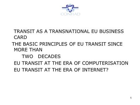 1 TRANSIT AS A TRANSNATIONAL EU BUSINESS CARD THE BASIC PRINCIPLES OF EU TRANSIT SINCE MORE THAN TWO DECADES EU TRANSIT AT THE ERA OF COMPUTERISATION EU.