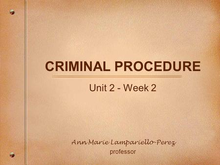 CRIMINAL PROCEDURE Unit 2 - Week 2 Ann Marie Lampariello-Perez professor.