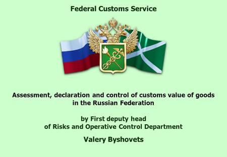 Assessment, declaration and control of customs value of goods in the Russian Federation by First deputy head of Risks and Operative Control Department.