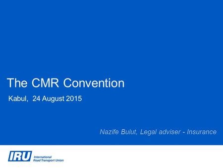 The CMR Convention Kabul, 24 August 2015 Nazife Bulut, Legal adviser - Insurance.