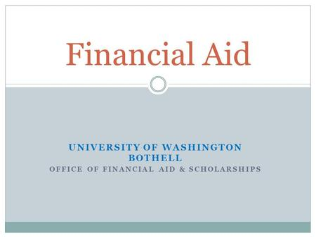 UNIVERSITY OF WASHINGTON BOTHELL OFFICE OF FINANCIAL AID & SCHOLARSHIPS Financial Aid.