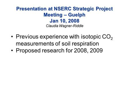 Presentation at NSERC Strategic Project Meeting – Guelph Jan 10, 2008 Claudia Wagner-Riddle Previous experience with isotopic CO 2 measurements of soil.