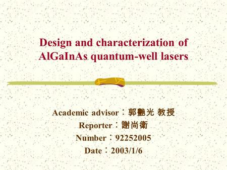 Design and characterization of AlGaInAs quantum-well lasers Academic advisor ︰郭艷光 教授 Reporter ︰謝尚衛 Number ︰ 92252005 Date ︰ 2003/1/6.