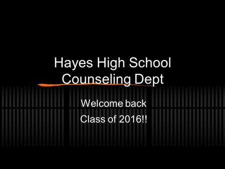 Hayes High School Counseling Dept Welcome back Class of 2016!!