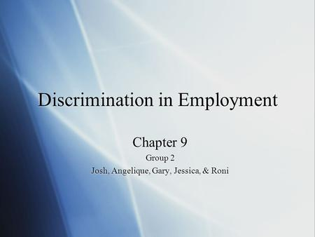 Discrimination in Employment Chapter 9 Group 2 Josh, Angelique, Gary, Jessica, & Roni Chapter 9 Group 2 Josh, Angelique, Gary, Jessica, & Roni.
