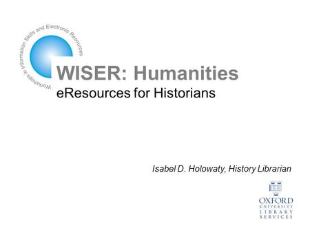 WISER: Humanities eResources for Historians Isabel D. Holowaty, History Librarian.