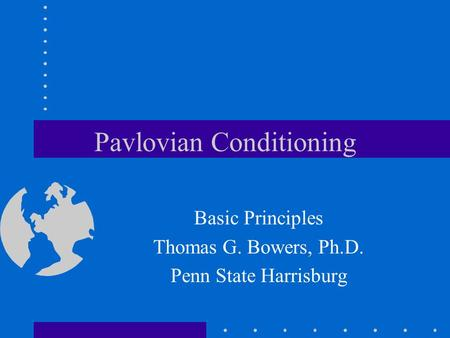 Pavlovian Conditioning Basic Principles Thomas G. Bowers, Ph.D. Penn State Harrisburg.