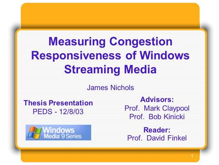 1 Measuring Congestion Responsiveness of Windows Streaming Media James Nichols Advisors: Prof. Mark Claypool Prof. Bob Kinicki Reader: Prof. David Finkel.