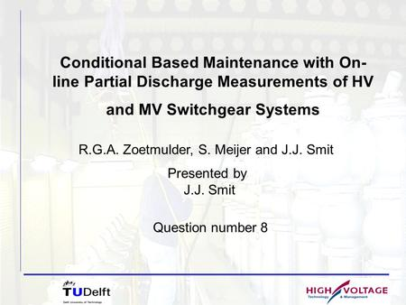 Conditional Based Maintenance with On- line Partial Discharge Measurements of HV and MV Switchgear Systems Presented by J.J. Smit R.G.A. Zoetmulder, S.