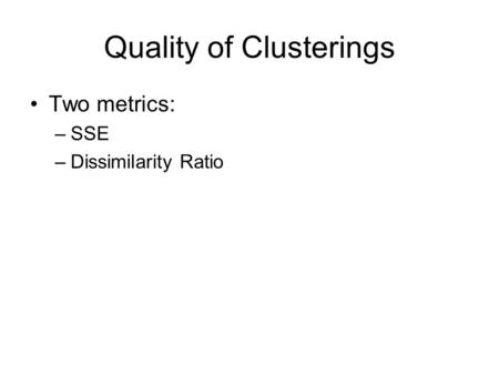 Quality of Clusterings Two metrics: –SSE –Dissimilarity Ratio.