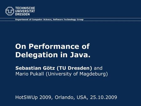 On Performance of Delegation in Java. Department of Computer Science, Software Technology Group HotSWUp 2009, Orlando, USA, 25.10.2009 Sebastian Götz (TU.