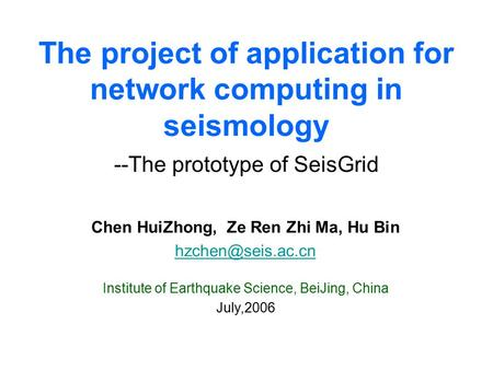 The project of application for network computing in seismology --The prototype of SeisGrid Chen HuiZhong, Ze Ren Zhi Ma, Hu Bin Institute.