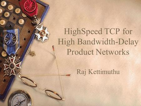 HighSpeed TCP for High Bandwidth-Delay Product Networks Raj Kettimuthu.
