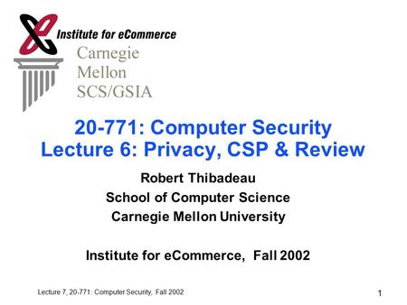 Lecture 7, 20-771: Computer Security, Fall 2002 1 20-771: Computer Security Lecture 6: Privacy, CSP & Review Robert Thibadeau School of Computer Science.