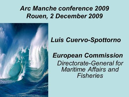 Arc Manche conference 2009 Rouen, 2 December 2009 Luis Cuervo-Spottorno European Commission Directorate-General for Maritime Affairs and Fisheries.