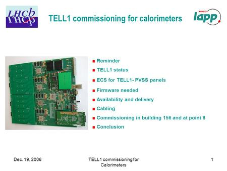 Dec. 19, 2006TELL1 commissioning for Calorimeters 1 TELL1 commissioning for calorimeters ■ Reminder ■ TELL1 status ■ ECS for TELL1- PVSS panels ■ Firmware.