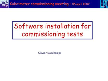 Software installation for commissioning tests Olivier Deschamps Calorimeter commissioning meeting – 05 april 2007.