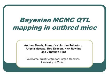 Bayesian MCMC QTL mapping in outbred mice Andrew Morris, Binnaz Yalcin, Jan Fullerton, Angela Meesaq, Rob Deacon, Nick Rawlins and Jonathan Flint Wellcome.