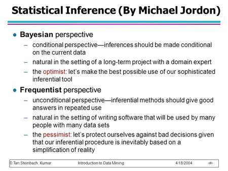 © Tan,Steinbach, Kumar Introduction to Data Mining 4/18/2004 1 Statistical Inference (By Michael Jordon) l Bayesian perspective –conditional perspective—inferences.