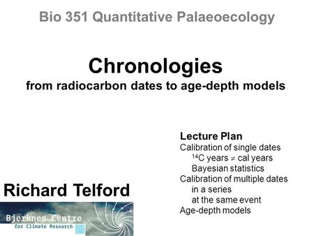 Chronologies from radiocarbon dates to age-depth models Richard Telford Bio 351 Quantitative Palaeoecology Lecture Plan Calibration of single dates 14.