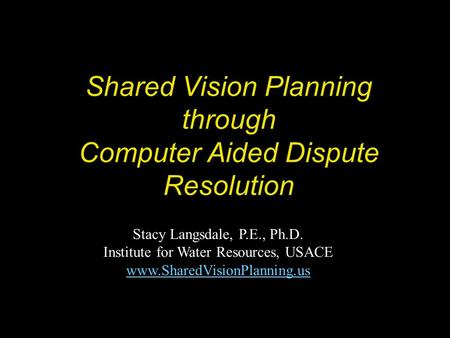 Shared Vision Planning through Computer Aided Dispute Resolution Stacy Langsdale, P.E., Ph.D. Institute for Water Resources, USACE www.SharedVisionPlanning.us.