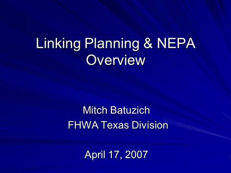 Linking Planning & NEPA Overview Mitch Batuzich FHWA Texas Division FHWA Texas Division April 17, 2007.