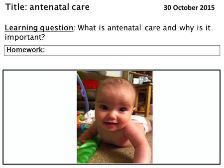 Title: antenatal care 30 October 2015 Learning question: What is antenatal care and why is it important? Homework: