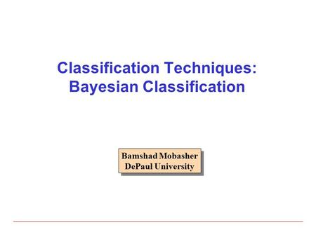 Classification Techniques: Bayesian Classification Bamshad Mobasher DePaul University Bamshad Mobasher DePaul University.