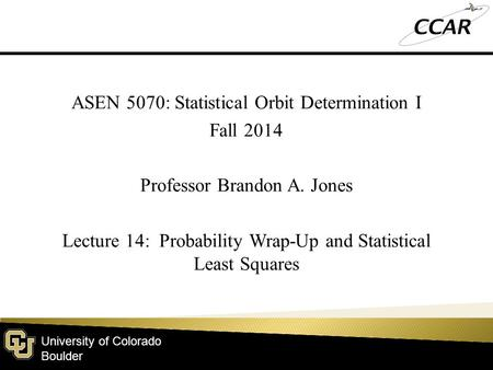 University of Colorado Boulder ASEN 5070: Statistical Orbit Determination I Fall 2014 Professor Brandon A. Jones Lecture 14: Probability Wrap-Up and Statistical.