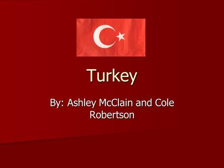 Turkey By: Ashley McClain and Cole Robertson. Geography Between Europe and Asia and has control over the entrance to the Black Sea. Between Europe and.