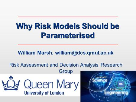Why Risk Models Should be Parameterised William Marsh, Risk Assessment and Decision Analysis Research Group.