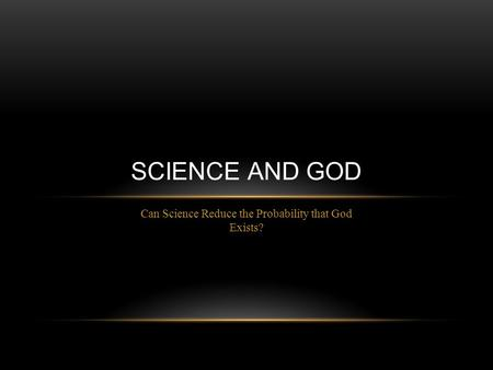 Can Science Reduce the Probability that God Exists? SCIENCE AND GOD.