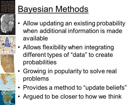 Bayesian Methods Allow updating an existing probability when additional information is made available Allows flexibility when integrating different types.