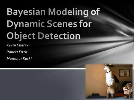 Kevin Cherry Robert Firth Manohar Karki. Accurate detection of moving objects within scenes with dynamic background, in scenarios where the camera is.