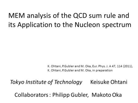 MEM analysis of the QCD sum rule and its Application to the Nucleon spectrum Tokyo Institute of Technology Keisuke Ohtani Collaborators : Philipp Gubler,