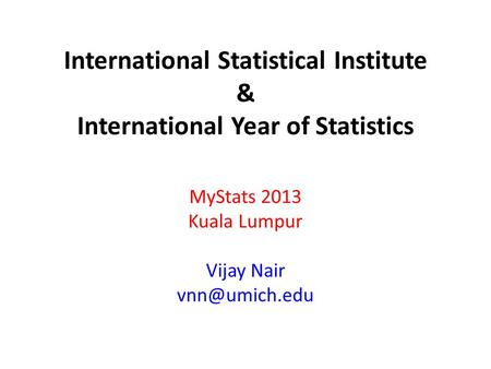 International Statistical Institute & International Year of Statistics MyStats 2013 Kuala Lumpur Vijay Nair