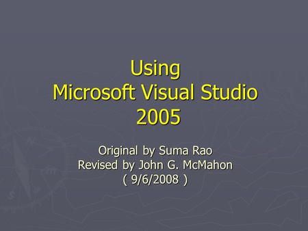 Using Microsoft Visual Studio 2005 Original by Suma Rao Revised by John G. McMahon ( 9/6/2008 )