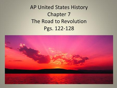 AP United States History Chapter 7 The Road to Revolution Pgs. 122-128.