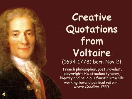 Creative Quotations from Voltaire (1694-1778) born Nov 21 French philosopher, poet, novelist, playwright; He attacked tyranny, bigotry and religious fanaticism.