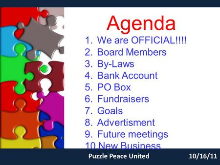 Agenda Puzzle Peace United10/16/11 1.We are OFFICIAL!!!! 2.Board Members 3.By-Laws 4.Bank Account 5.PO Box 6.Fundraisers 7.Goals 8.Advertisment 9.Future.