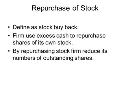 Repurchase of Stock Define as stock buy back. Firm use excess cash to repurchase shares of its own stock. By repurchasing stock firm reduce its numbers.