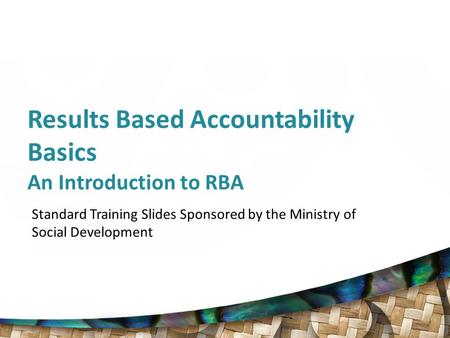 Results Based Accountability Basics An Introduction to RBA Standard Training Slides Sponsored by the Ministry of Social Development.
