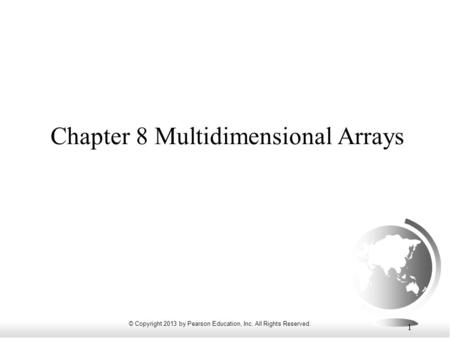 © Copyright 2013 by Pearson Education, Inc. All Rights Reserved. 1 Chapter 8 Multidimensional Arrays.