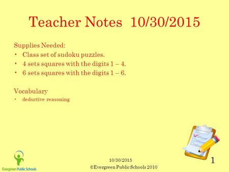 ©Evergreen Public Schools 2010 1 Teacher Notes 10/30/2015 Supplies Needed: Class set of sudoku puzzles. 4 sets squares with the digits 1 – 4. 6 sets squares.