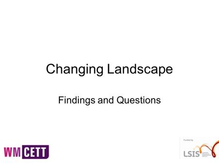 Changing Landscape Findings and Questions. In some areas it is not clear who is strategically leading the planning of local learning and skills provision?