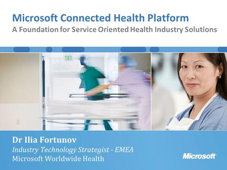 Microsoft Connected Health Platform A Foundation for Service Oriented Health Industry Solutions Dr Ilia Fortunov Industry Technology Strategist - EMEA.